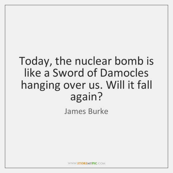 Today, the nuclear bomb is like a Sword of Damocles hanging over ...