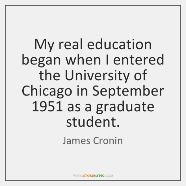 My real education began when I entered the University of Chicago in ...