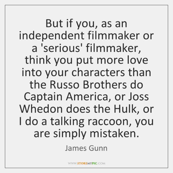 But if you, as an independent filmmaker or a 'serious' filmmaker, think ...