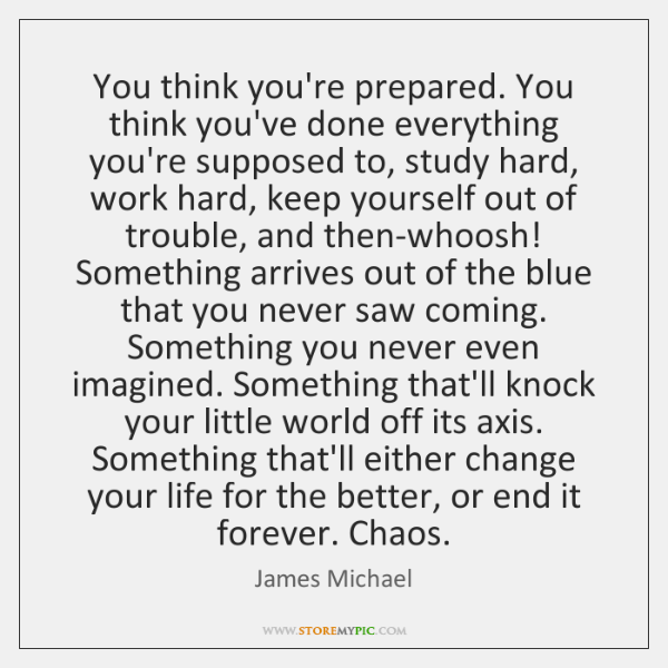 You think you're prepared. You think you've done everything you're supposed to, ...