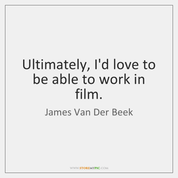 Ultimately, I'd love to be able to work in film.