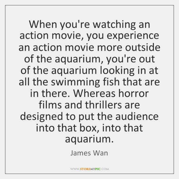 When you're watching an action movie, you experience an action movie more ...