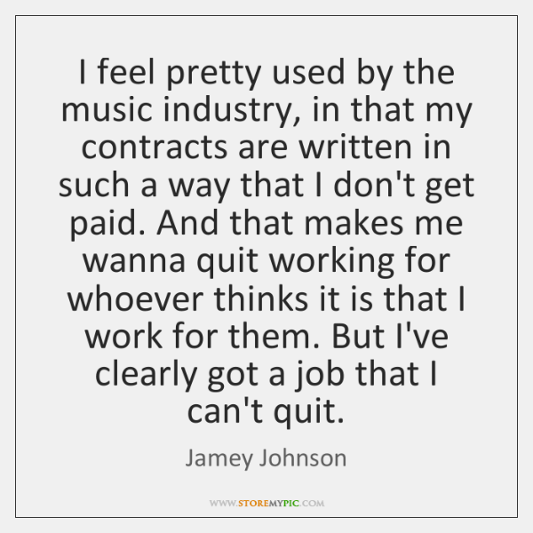 I feel pretty used by the music industry, in that my contracts ...