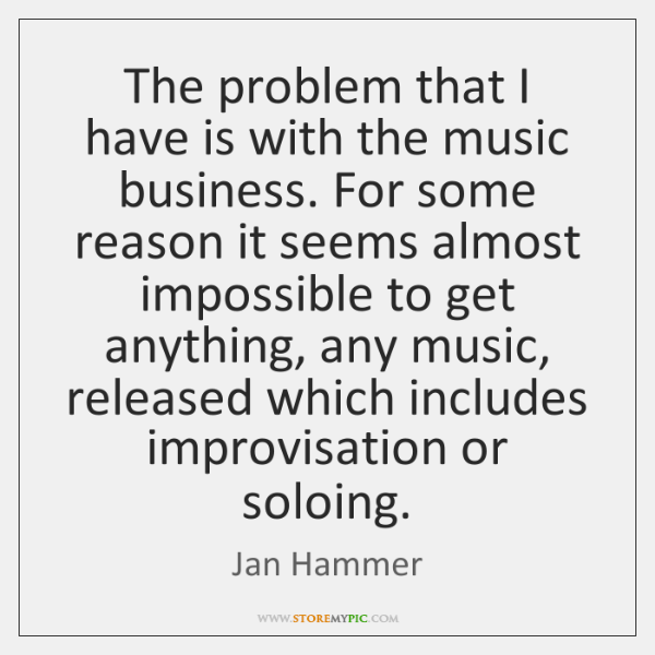 The problem that I have is with the music business. For some ...