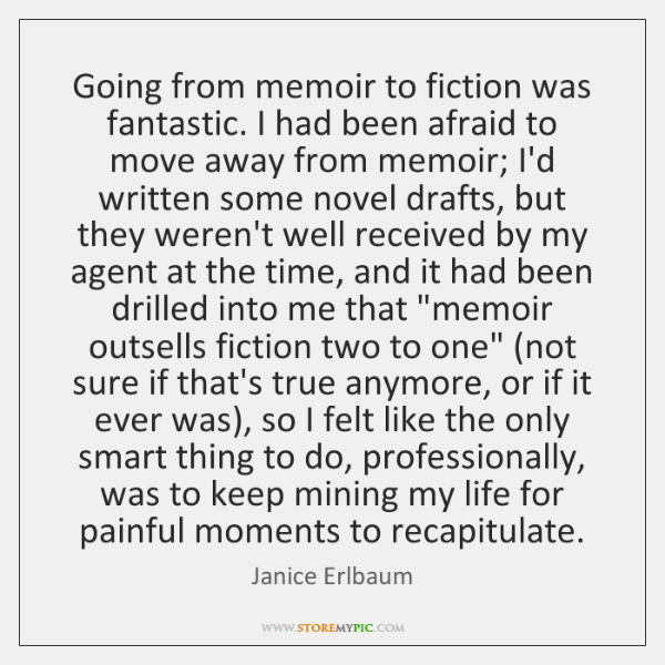 Going from memoir to fiction was fantastic. I had been afraid to ...
