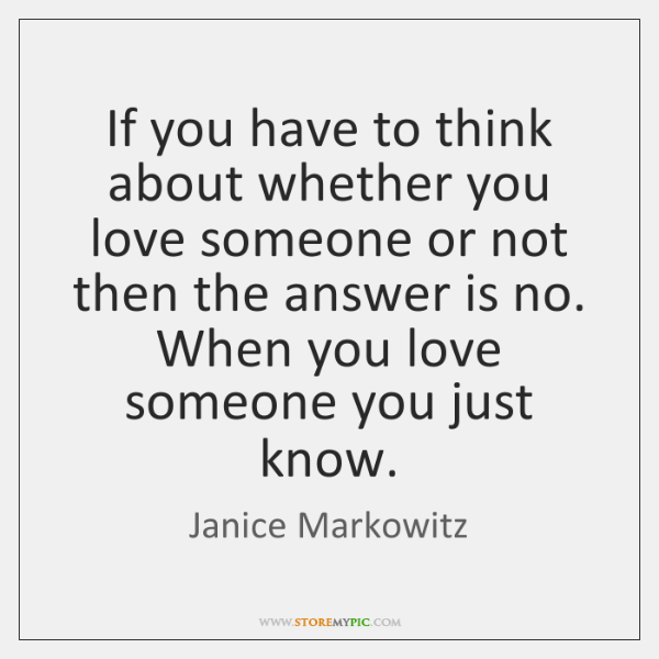 If you have to think about whether you love someone or not ...