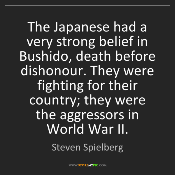 Steven Spielberg: The Japanese had a very strong belief in Bushido, death...