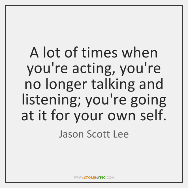 A lot of times when you're acting, you're no longer talking and ...
