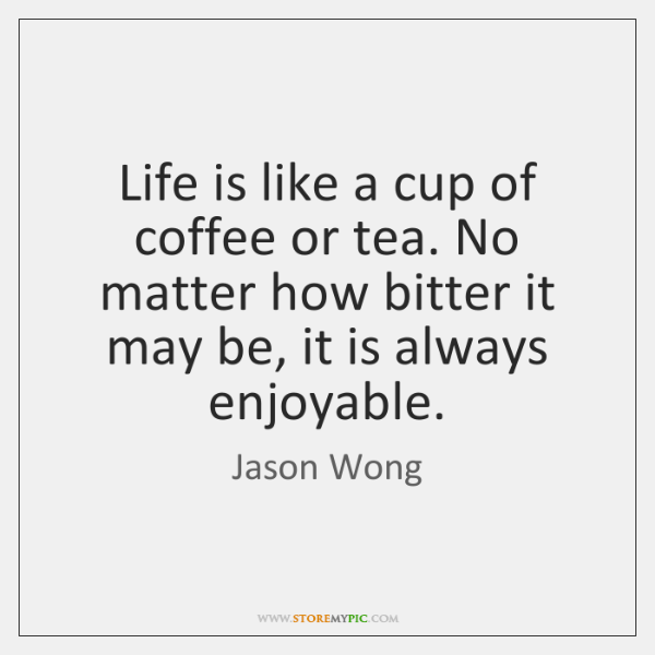 Life is like a cup of coffee or tea. No matter how ...