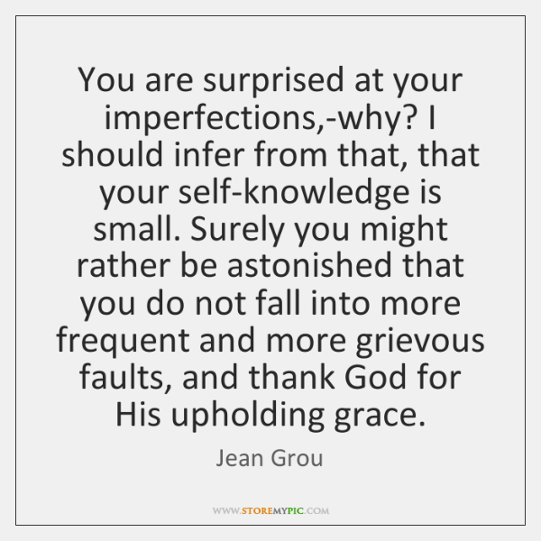 You are surprised at your imperfections,-why? I should infer from that, ...