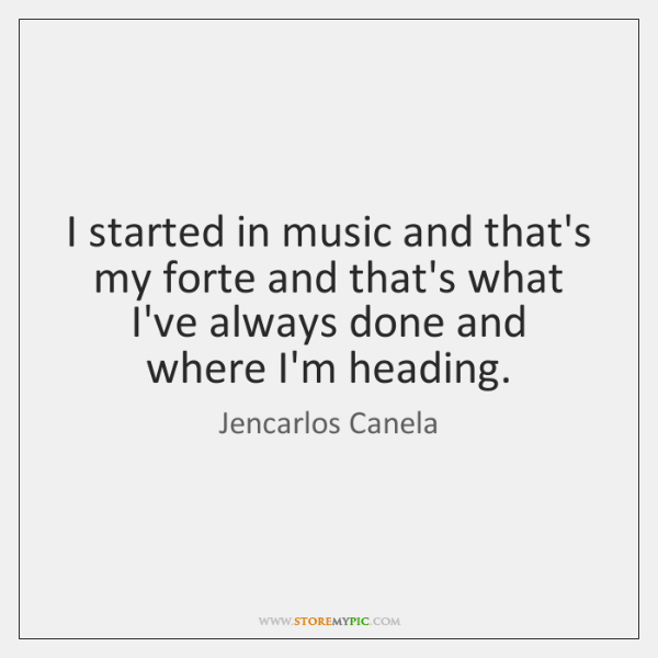 I started in music and that's my forte and that's what I've ...