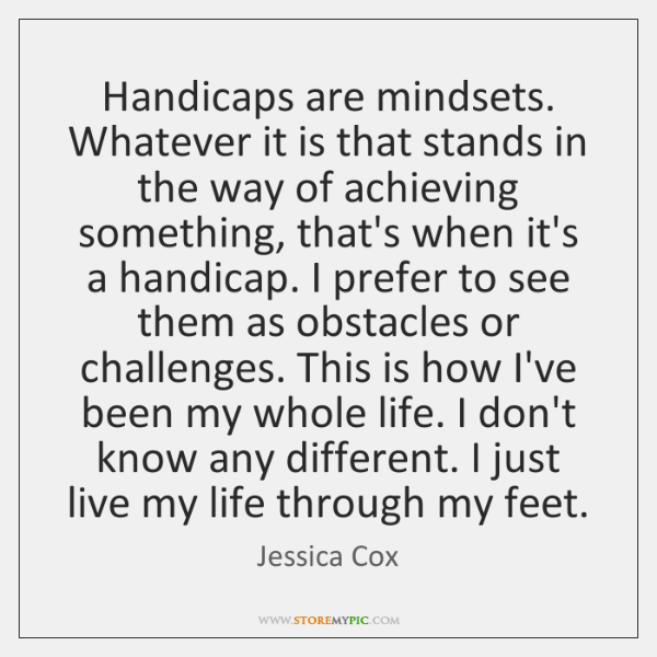 Handicaps are mindsets. Whatever it is that stands in the way of ...