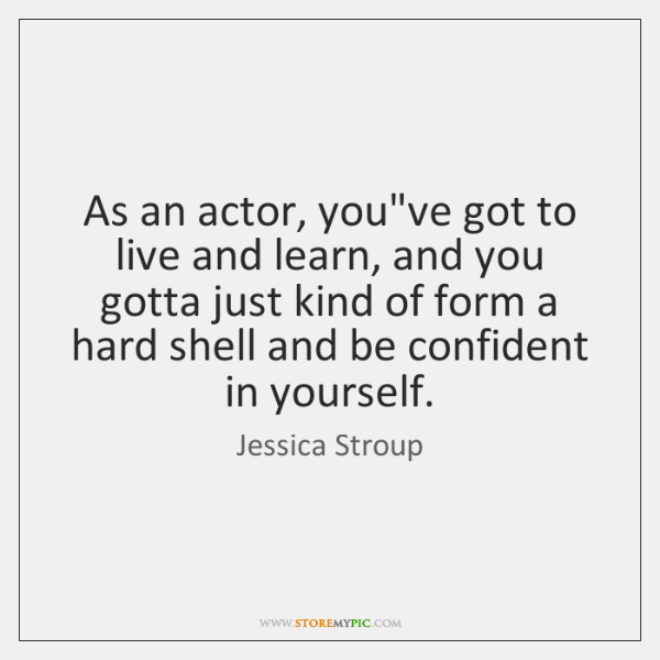 As an actor, you've got to live and learn, and you gotta ...
