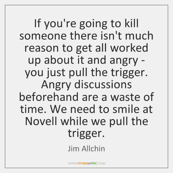 If you're going to kill someone there isn't much reason to get ...