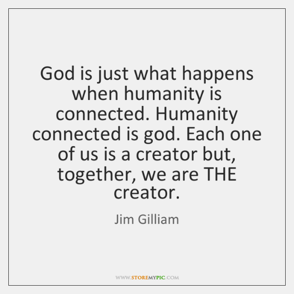 God is just what happens when humanity is connected. Humanity connected is ...