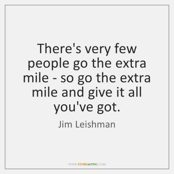 There's very few people go the extra mile - so go the ...