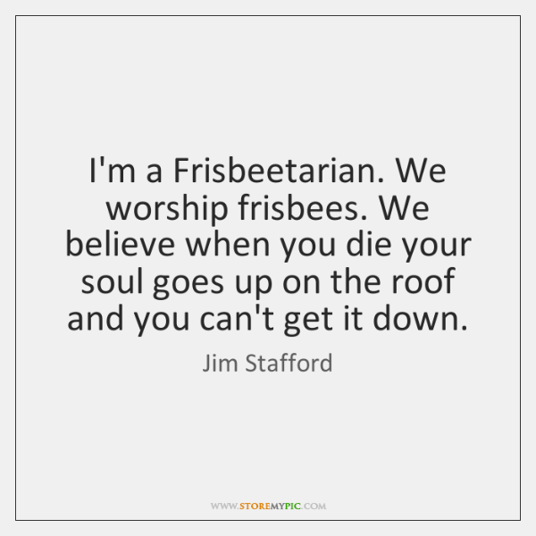 I'm a Frisbeetarian. We worship frisbees. We believe when you die your ...