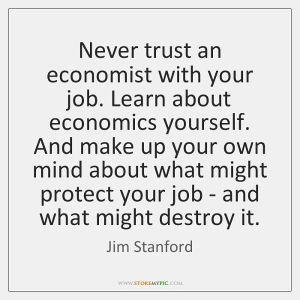 Never trust an economist with your job. Learn about economics yourself. And ...