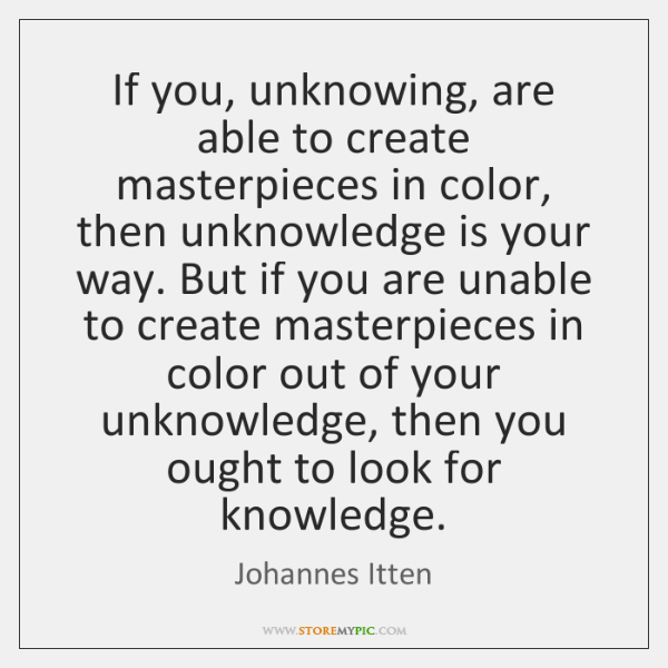 If you, unknowing, are able to create masterpieces in color, then unknowledge ...