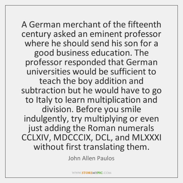 A German merchant of the fifteenth century asked an eminent professor where ...