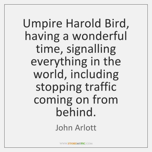Umpire Harold Bird, having a wonderful time, signalling everything in the world, ...