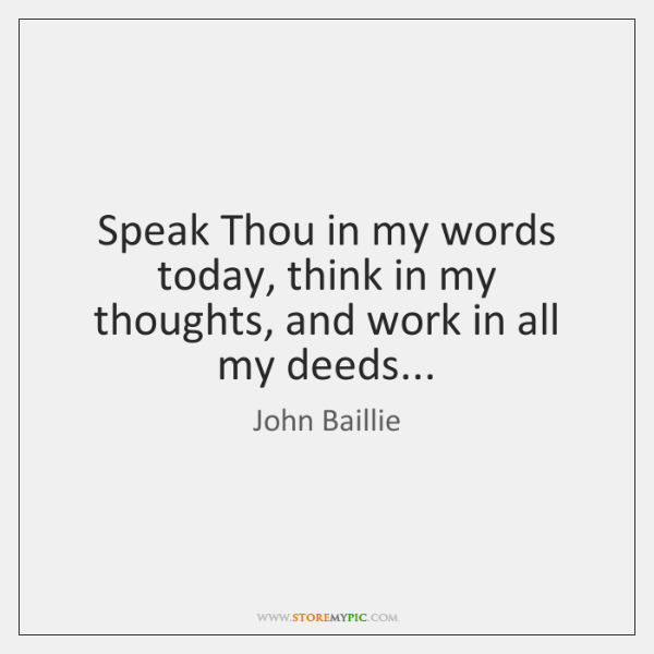 Speak Thou in my words today, think in my thoughts, and work ...
