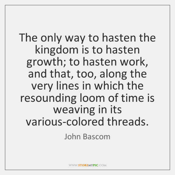 The only way to hasten the kingdom is to hasten growth; to ...