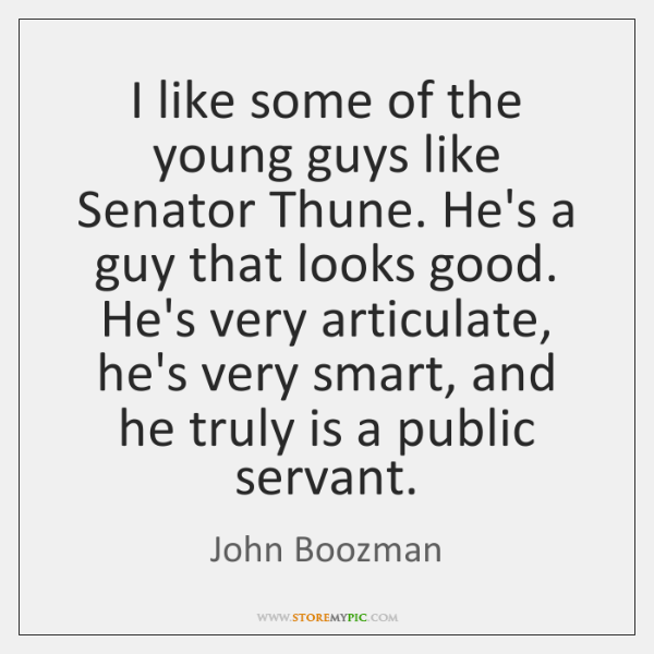 I like some of the young guys like Senator Thune. He's a ...