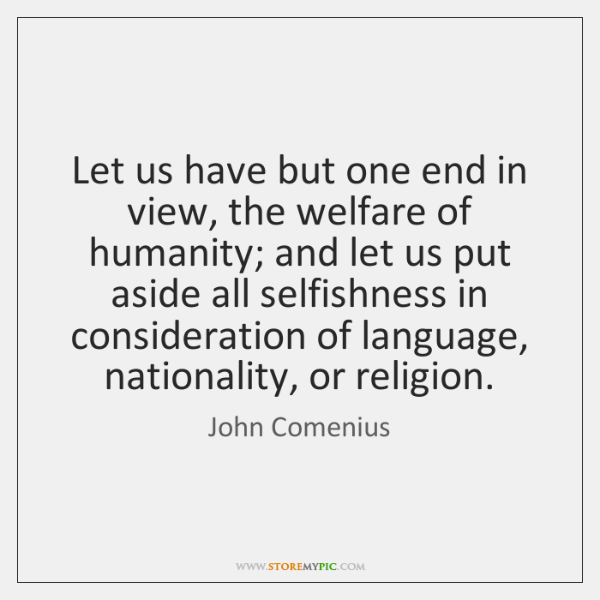 Let us have but one end in view, the welfare of humanity; ...