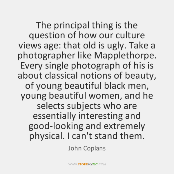 The principal thing is the question of how our culture views age: ...