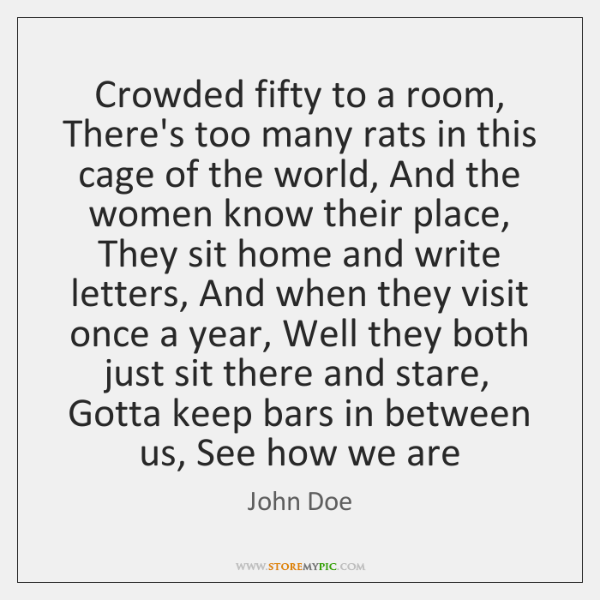 Crowded fifty to a room, There's too many rats in this cage ...