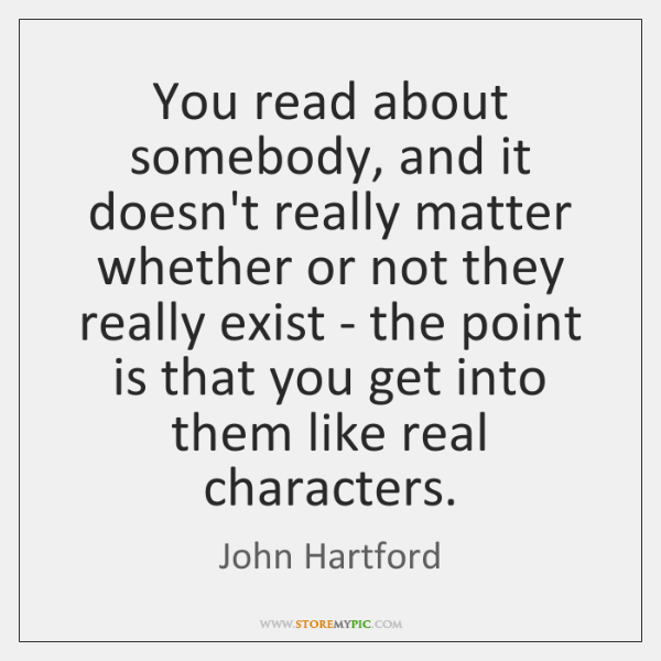 You read about somebody, and it doesn't really matter whether or not ...