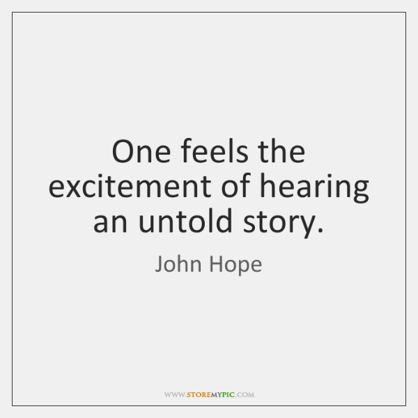 One feels the excitement of hearing an untold story.
