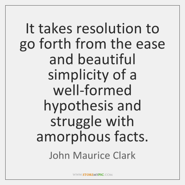 It takes resolution to go forth from the ease and beautiful simplicity ...