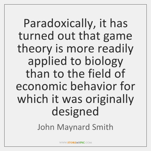 Paradoxically, it has turned out that game theory is more readily applied ...