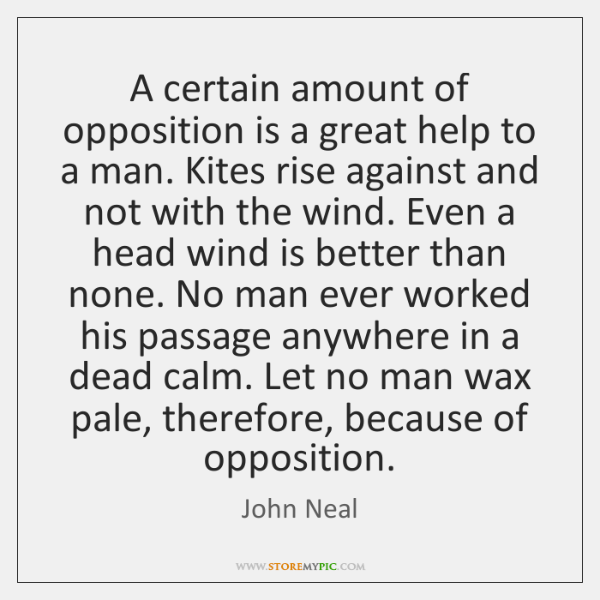 A certain amount of opposition is a great help to a man. ...