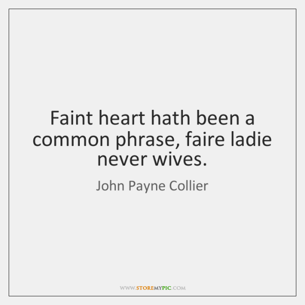 Faint heart hath been a common phrase, faire ladie never wives.