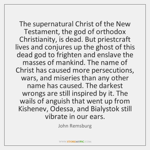 The supernatural Christ of the New Testament, the god of orthodox Christianity, ...