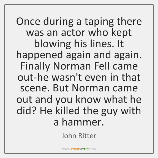 Once during a taping there was an actor who kept blowing his ...