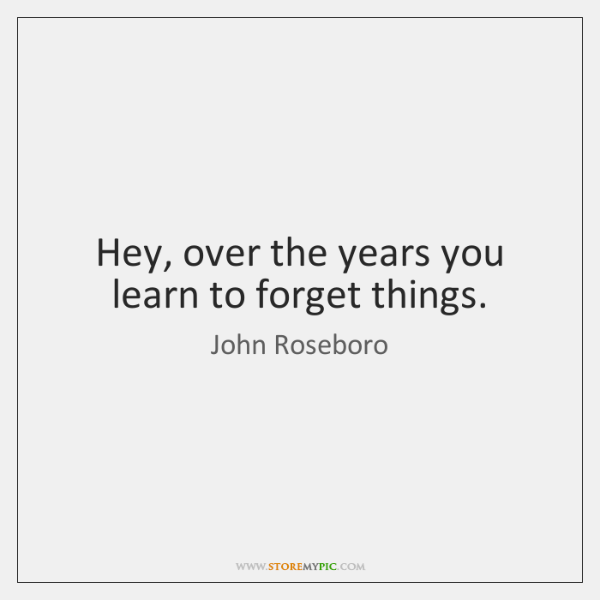 Hey, over the years you learn to forget things.