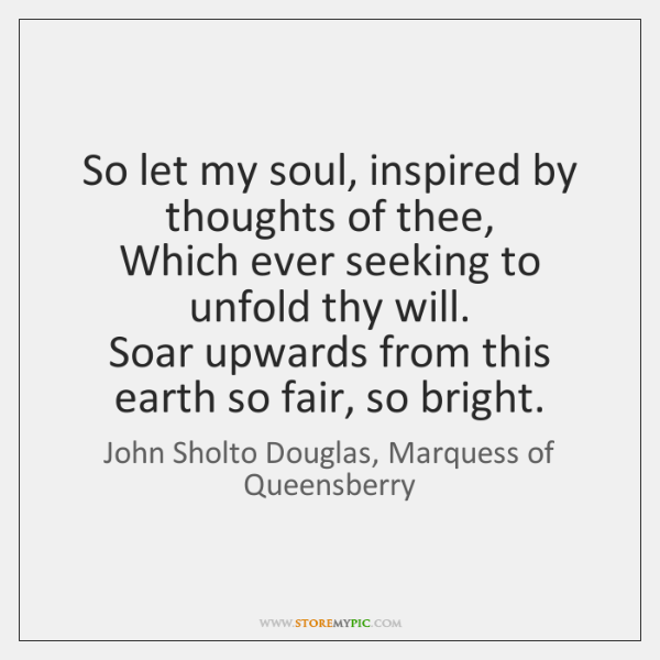 So let my soul, inspired by thoughts of thee,   Which ever seeking ...