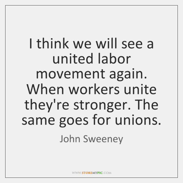 I think we will see a united labor movement again. When workers ...