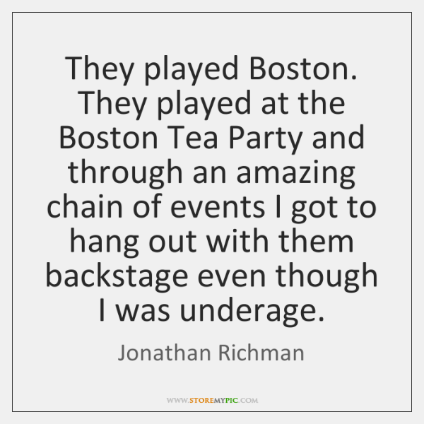 They played Boston. They played at the Boston Tea Party and through ...
