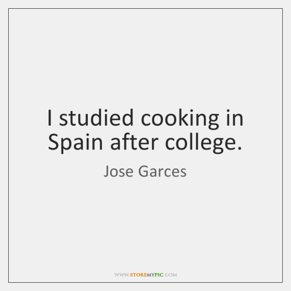 I studied cooking in Spain after college.