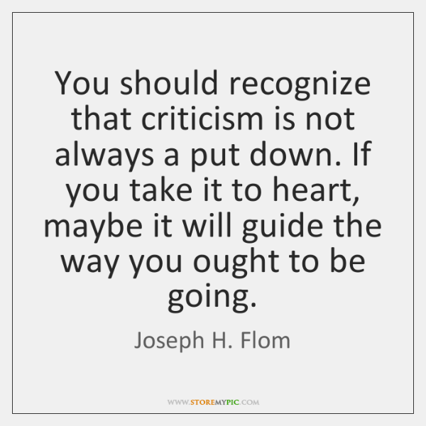 You should recognize that criticism is not always a put down. If ...