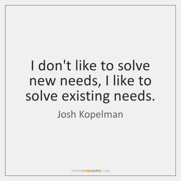 I don't like to solve new needs, I like to solve existing ...