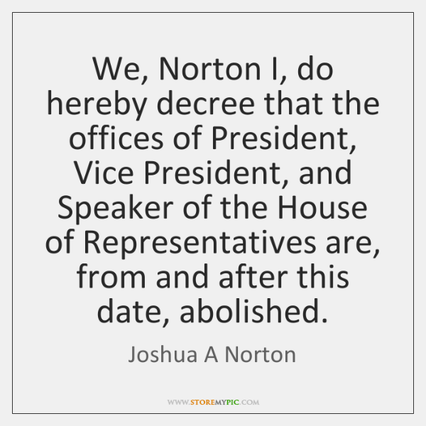 We, Norton I, do hereby decree that the offices of President, Vice ...