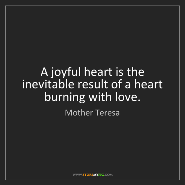 Mother Teresa: A joyful heart is the inevitable result of a heart burning...