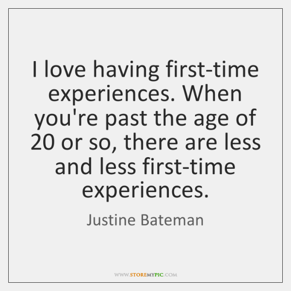 I love having first-time experiences. When you're past the age of 20 or ...