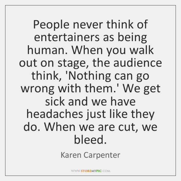 People never think of entertainers as being human. When you walk out ...
